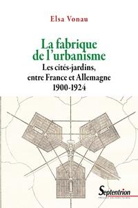 Elsa Vonau - La fabrique de l'urbanisme - Les cités-jardins, entre France et Allemagne, 1900-1924.