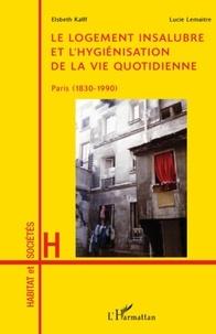 Elsbeth Kalff et Lucie Lemaître - Le logement insalubre et l'hygiénisation de la vie quotidienne - Paris (1830-1990).
