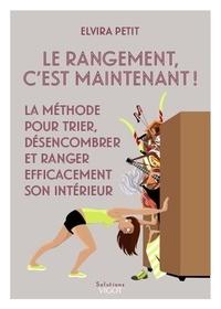 Elvira Petit - Le rangement, c'est maintenant ! - La méthode pour trier, désencombrer et ranger efficacement son intérieur.