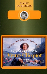 Elvire de Brissac - Voyage imaginaire autour de Barbe Nicole Ponsardin Veuve Clicquot - 1777-1866.