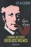Ely Liebow - L'homme qui était Sherlock Holmes - Une biographie du Dr Joe Bell.