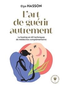 Elya Hasson - Le grand livre du healing - L'art de guérir en 60 techniques de médecines alternatives et de traditions holistiques.