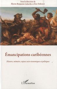 Elyette Benjamin-Labarthe et Eric Dubesset - Emancipations caribéennes - Histoire, mémoire, enjeux socio-économiques et politiques.