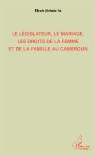 Elysée Jérémie Az - Le législateur, le mariage, les droits de la femme et de la famille au Cameroun.