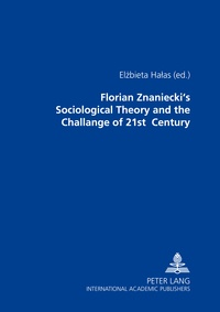 Elzbieta Halas - Florian Znaniecki's Sociological Theory and the Challenges of 21 st  Century.