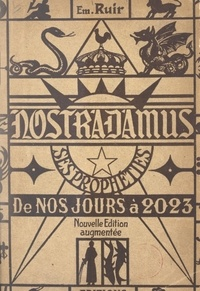Em. Ruir - Nostradamus - Ses prophéties, de nos jours à l'an 2023.