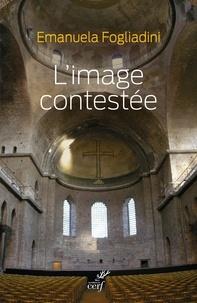 Emanuela Fogliadini - L'image contestée - Le concile de Hieria (754) et la pensée théologique des iconoclastes.