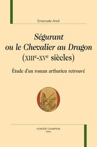 Emanuele Arioli - Ségurant ou le Chevalier au Dragon (XIIIe-XVe siècles) - Etude d'un roman arthurien retrouvé.