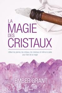 Ember Grant - La magie des cristaux - Utiliser les pierres, les cristaux, les minéraux et même le sable pour faire de la magie.