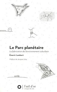 Emeric Lambert - Le parc planétaire - La fabrication de l'environnement suburbain.