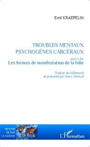 Emil Kraepelin - Troubles mentaux psychogènes carcéraux - Suivi de Les formes de manifestation de la folie.