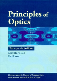 Emil Wolf et Max Born - Principles of Optics - Electromagnetic Theory of Propagation, Interference and Diffraction of Light.