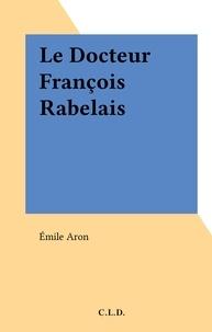 Emile Aron - Le Docteur François Rabelais.