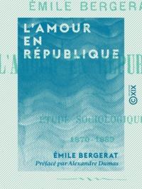 Emile Bergerat et Alexandre Dumas - L'Amour en République - Étude sociologique, 1870-1889.