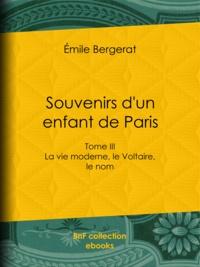 Emile Bergerat - Souvenirs d'un enfant de Paris - La vie moderne, le Voltaire, le nom - Tome III.