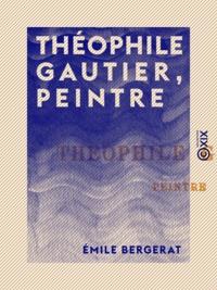 Emile Bergerat - Théophile Gautier, peintre - Étude suivie du catalogue de son œuvre peint, dessiné et gravé.