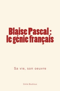 Emile Boutroux - Blaise Pascal, le génie français - sa vie, son oeuvre.