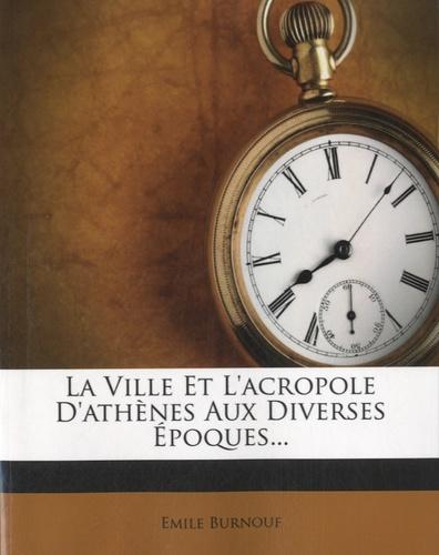 Emile Burnouf - La Ville et l'acropole d'Athènes aux diverses époques.