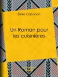 Emile Cabanon - Un Roman pour les cuisinières.