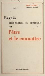 Emile Callot - Essais dialectiques et critiques sur l'être et le connaître.