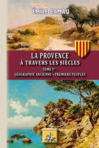Emile Camau - La Provence à travers les siècles - Tome I, Géographie ancienne ; Premiers peuples.