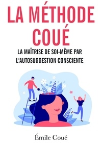 Emile Coué - La méthode Coué - La maîtrise de soi-même par l'autosuggestion consciente.