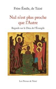 Emile, de Taizé - Nul n'est plus proche que l'Autre - Regards sur le Dieu de l'Evangile.