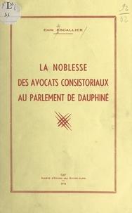 Emile Escallier - La noblesse des avocats consistoriaux au Parlement de Dauphiné.
