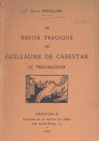 Emile Escallier et Emile Ripert - Le destin tragique de Guillaume de Cabestan, le troubadour.