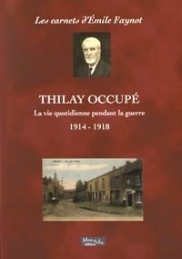 Emile Faynot - Thilay occupé - La vie quotidienne pendant la guerre 1914-1918.