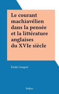 Emile Gasquet - Le courant machiavélien dans la pensée et la littérature anglaises du XVIe siècle.
