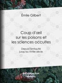 Emile Gilbert - Coup d'œil sur les poisons et les sciences occultes - Depuis l'antiquité jusqu'au XVIIIe siècle.
