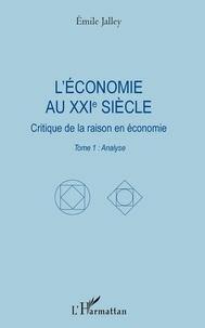 Emile Jalley - L'économie au XXIe siècle - Critique de la raison en économie. Tome 1 : Analyse.