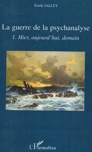 Emile Jalley - La guerre de la psychanalyse - Tome 1, Hier, aujourd'hui, demain.