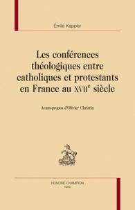 Emile Kappler - Les conférences théologiques entre catholiques et protestants en France au XVIIe siècle.