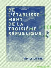 Emile Littré - De l'établissement de la Troisième République.