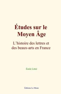 Emile Littré - Études sur le Moyen Âge : L'histoire des lettres et des beaux-arts en France.