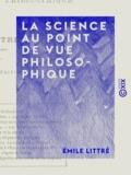 Emile Littré - La Science au point de vue philosophique.