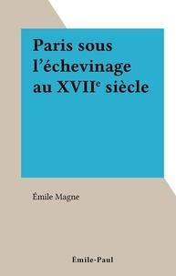 Emile Magne - Paris sous l'échevinage au XVIIe siècle.