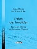 Emile Marco de et  Ligaran - L'Hôtel des Invalides - Souvenirs intimes du temps de l'Empire.