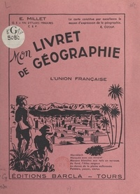 Emile Millet - Mon livret de géographie - L'union française. Classes de fin d'études primaires, C.E.P..