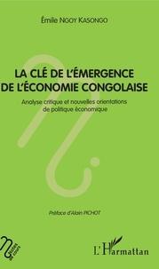 Emile Ngoy Kasongo - La clé de l'émergence de l'économie congolaise - Analyse critique et nouvelles orientations de politique économique.