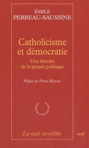 Emile Perreau-Saussine - Catholicisme et démocratie - Une histoire de la pensée politique.