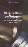 Emile Poulat - La question religieuse et ses turbulences au XXe siècle - Trois générations de catholiques en France.