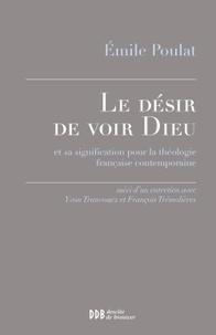 Emile Poulat - Le désir de voir Dieu et sa signification pour la théologie française contemporaine - Suivi d'un entretien avec Yvon Tranvouez et François Trémolières.