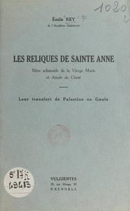 Emile Rey - Les reliques de Sainte Anne, mère admirable de la Vierge Marie et aïeule du Christ - Leur transfert de Palestine en Gaule.