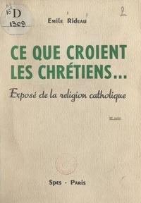 Emile Rideau - Ce que croient les Chrétiens... - Exposé de la religion catholique.