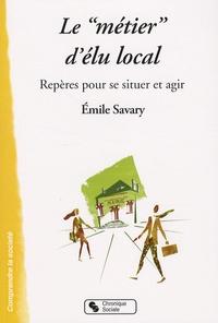 """Emile Savary - Le """"métier"""" d'élu local - Repères pour se situer et agir."""