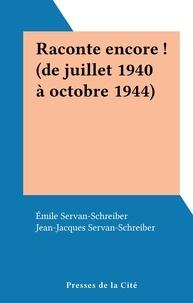Emile Servan-Schreiber et Jean-Jacques Servan-Schreiber - Raconte encore ! (de juillet 1940 à octobre 1944).