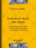 Emile Souvestre - Scènes et Récits des Alpes - Le Chasseur de chamois - La Fillole des Allemagnes - L'Hospice de Selisberg.